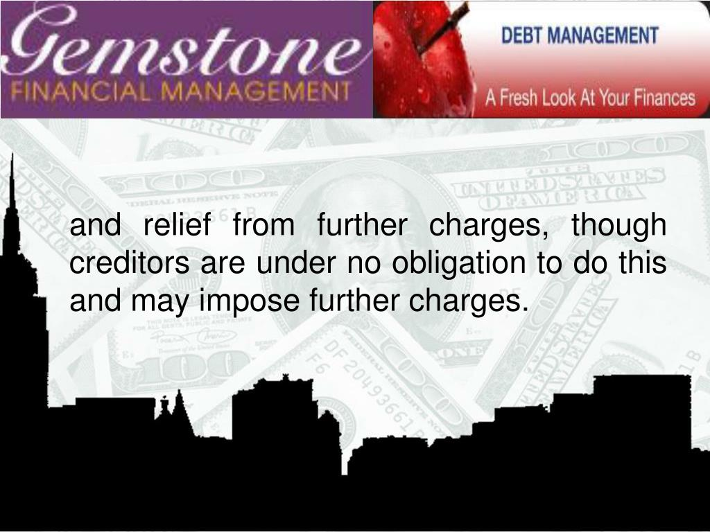 and relief from further charges, though creditors are under no obligation to do this and may impose further charges.