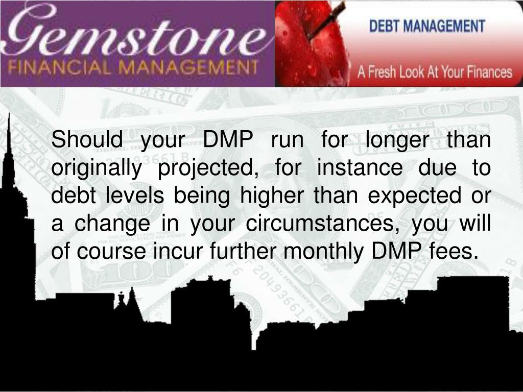 Should your DMP run for longer than originally projected, for instance due to debt levels being higher than expected or a change in your circumstances, you will of course incur further monthly DMP fees.