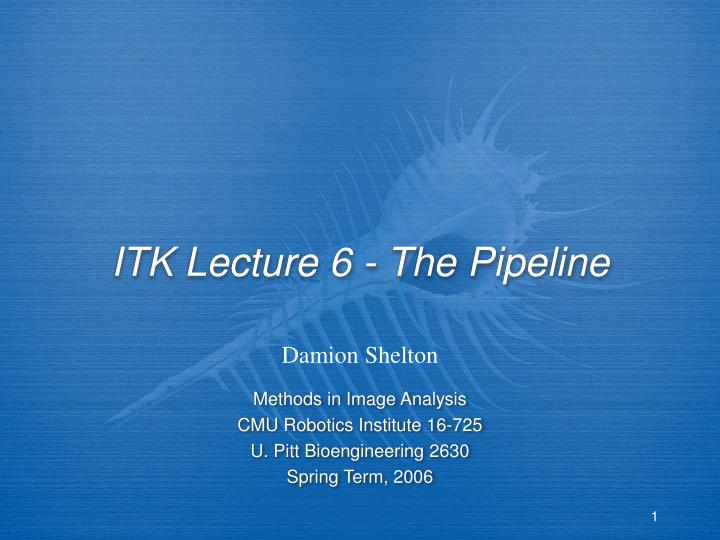 Itk lecture 6 the pipeline