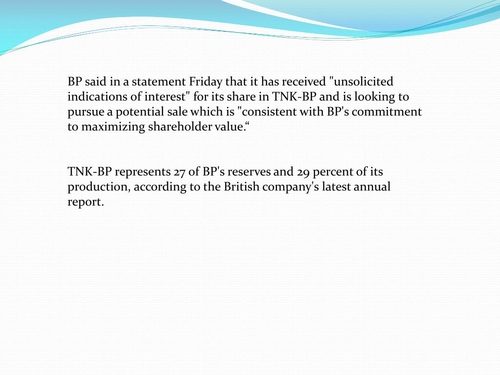 "BP said in a statement Friday that it has received ""unsolicited indications of interest"" for its share in TNK-BP and is looking to pursue a potential sale which is ""consistent with BP's commitment to maximizing shareholder value."""