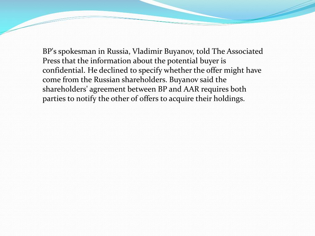 BP's spokesman in Russia, Vladimir Buyanov, told The Associated Press that the information about the potential buyer is confidential. He declined to specify whether the offer might have come from the Russian shareholders. Buyanov said the shareholders' agreement between BP and AAR requires both parties to notify the other of offers to acquire their holdings.