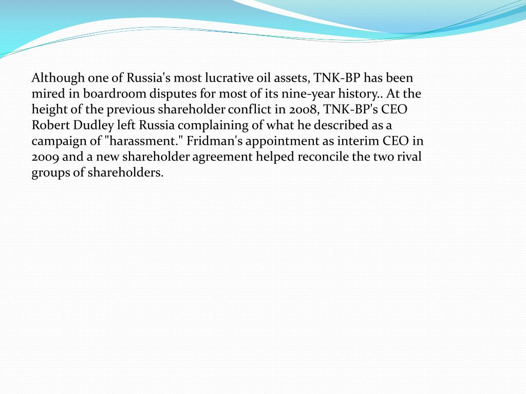 "Although one of Russia's most lucrative oil assets, TNK-BP has been mired in boardroom disputes for most of its nine-year history.. At the height of the previous shareholder conflict in 2008, TNK-BP's CEO Robert Dudley left Russia complaining of what he described as a campaign of ""harassment."" Fridman's appointment as interim CEO in 2009 and a new shareholder agreement helped reconcile the two rival groups of shareholders."