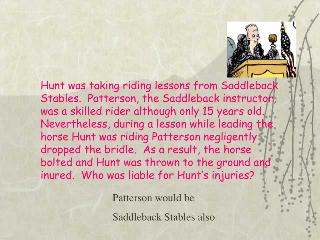 Hunt was taking riding lessons from Saddleback Stables.  Patterson, the Saddleback instructor, was a skilled rider although only 15 years old.  Nevertheless, during a lesson while leading the horse Hunt was riding Patterson negligently dropped the bridle.  As a result, the horse bolted and Hunt was thrown to the ground and inured.  Who was liable for Hunt's injuries?