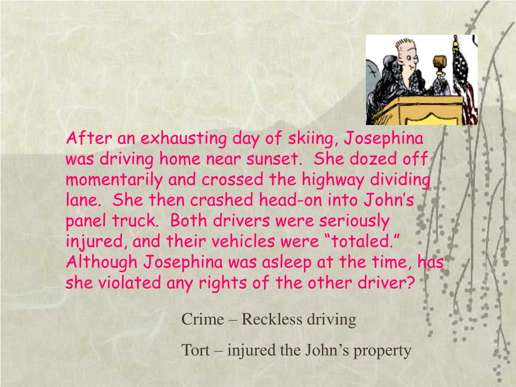 "After an exhausting day of skiing, Josephina was driving home near sunset.  She dozed off momentarily and crossed the highway dividing lane.  She then crashed head-on into John's panel truck.  Both drivers were seriously injured, and their vehicles were ""totaled.""  Although Josephina was asleep at the time, has she violated any rights of the other driver?"