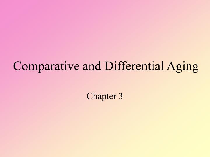 Comparative and differential aging l.jpg
