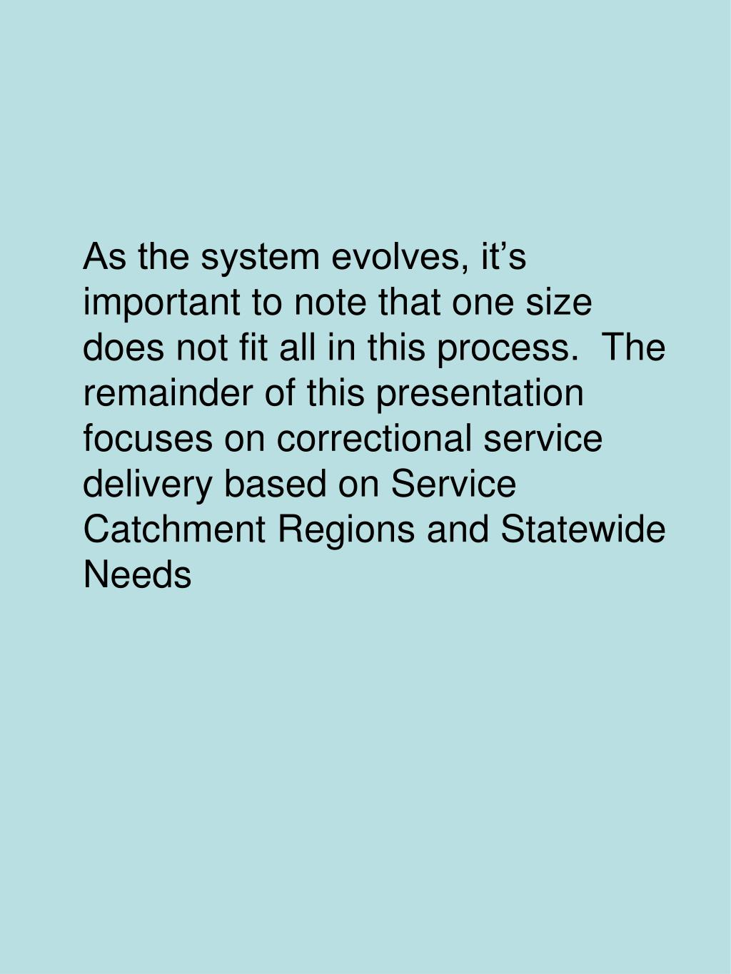 As the system evolves, it's important to note that one size does not fit all in this process.  The remainder of this presentation focuses on correctional service delivery based on Service Catchment Regions and Statewide Needs