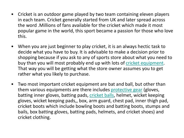 Cricket is an outdoor game played by two team containing eleven players in each team. Cricket genera...