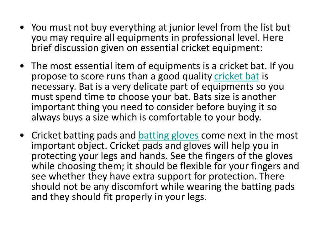 You must not buy everything at junior level from the list but you may require all equipments in professional level. Here brief discussion given on essential cricket equipment:
