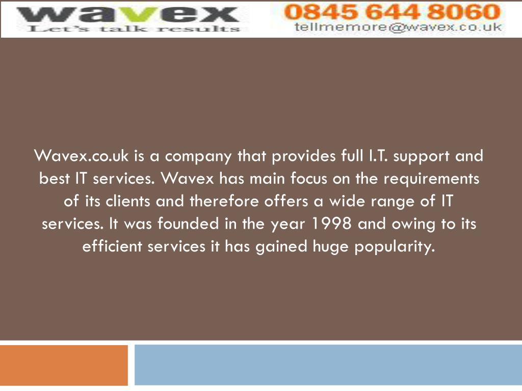 Wavex.co.uk is a company that provides full I.T. support and best IT services. Wavex has main focus on the requirements of its clients and therefore offers a wide range of IT services. It was founded in the year 1998 and owing to its efficient services it has gained huge popularity.