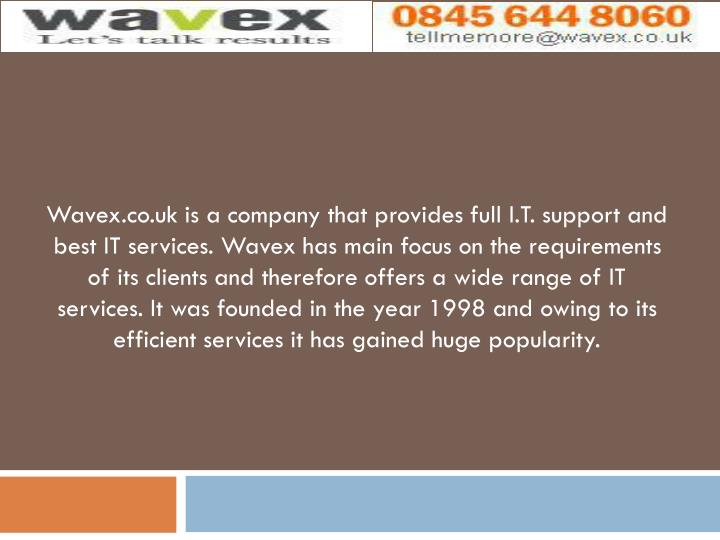 Wavex.co.uk is a company that provides full I.T. support and best IT services. Wavex has main focus ...