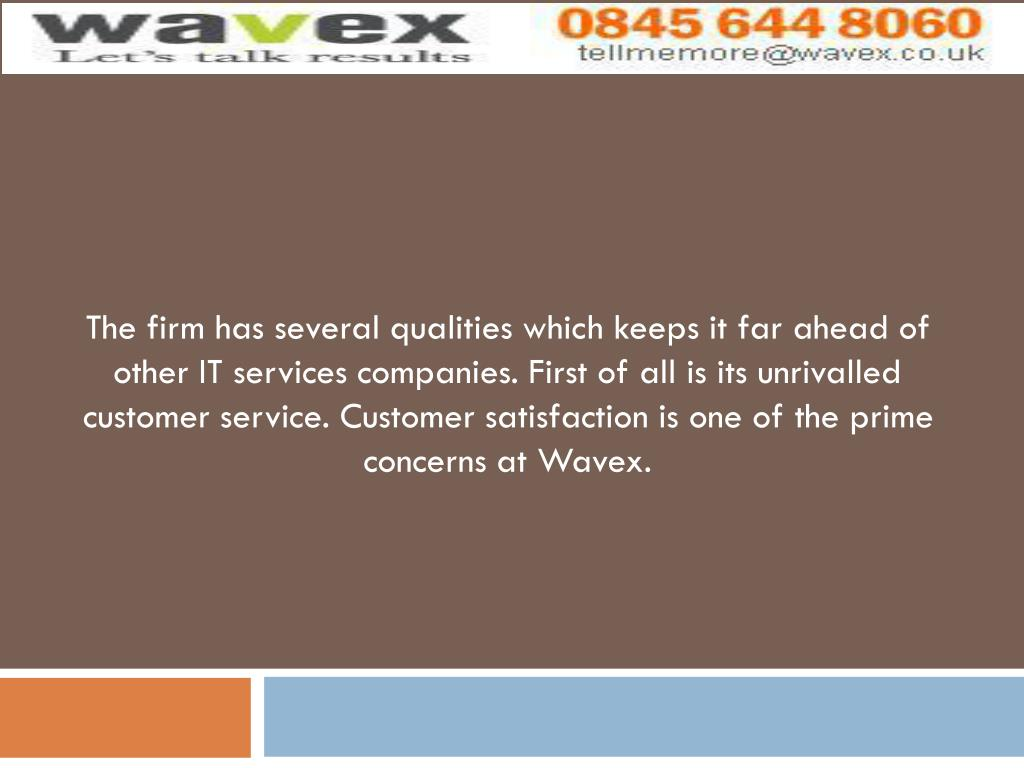 The firm has several qualities which keeps it far ahead of other IT services companies. First of all is its unrivalled customer service. Customer satisfaction is one of the prime concerns at Wavex.