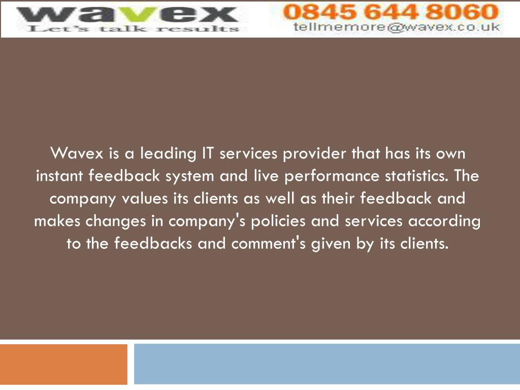 Wavex is a leading IT services provider that has its own instant feedback system and live performance statistics. The company values its clients as well as their feedback and makes changes in company's policies and services according to the feedbacks and comment's given by its clients.