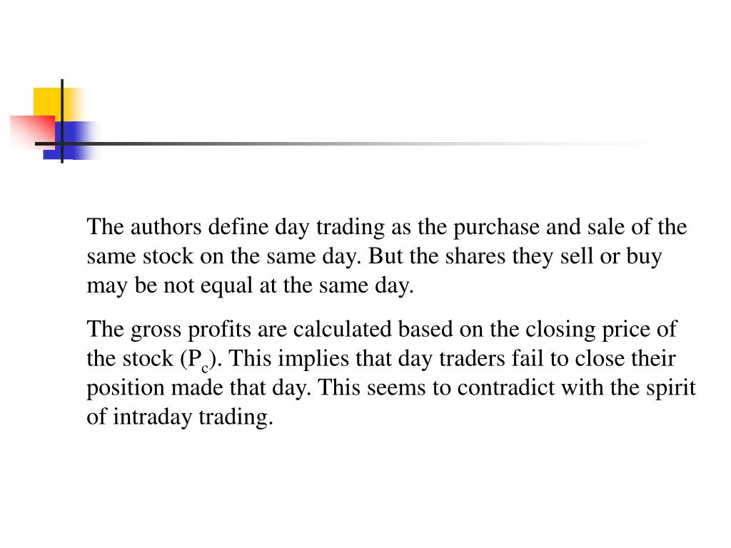 The authors define day trading as the purchase and sale of the same stock on the same day. But the shares they sell or buy may be not equal at the same day.