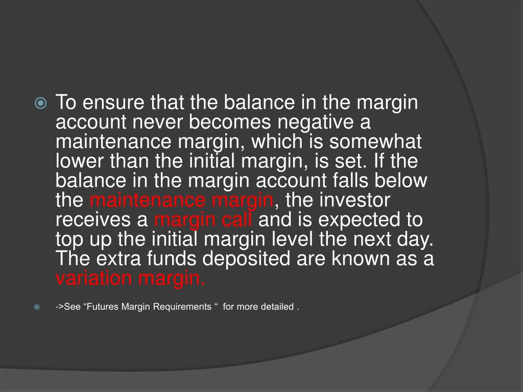 To ensure that the balance in the margin account never becomes negative a maintenance margin, which is somewhat lower than the initial margin, is set. If the balance in the margin account falls below the