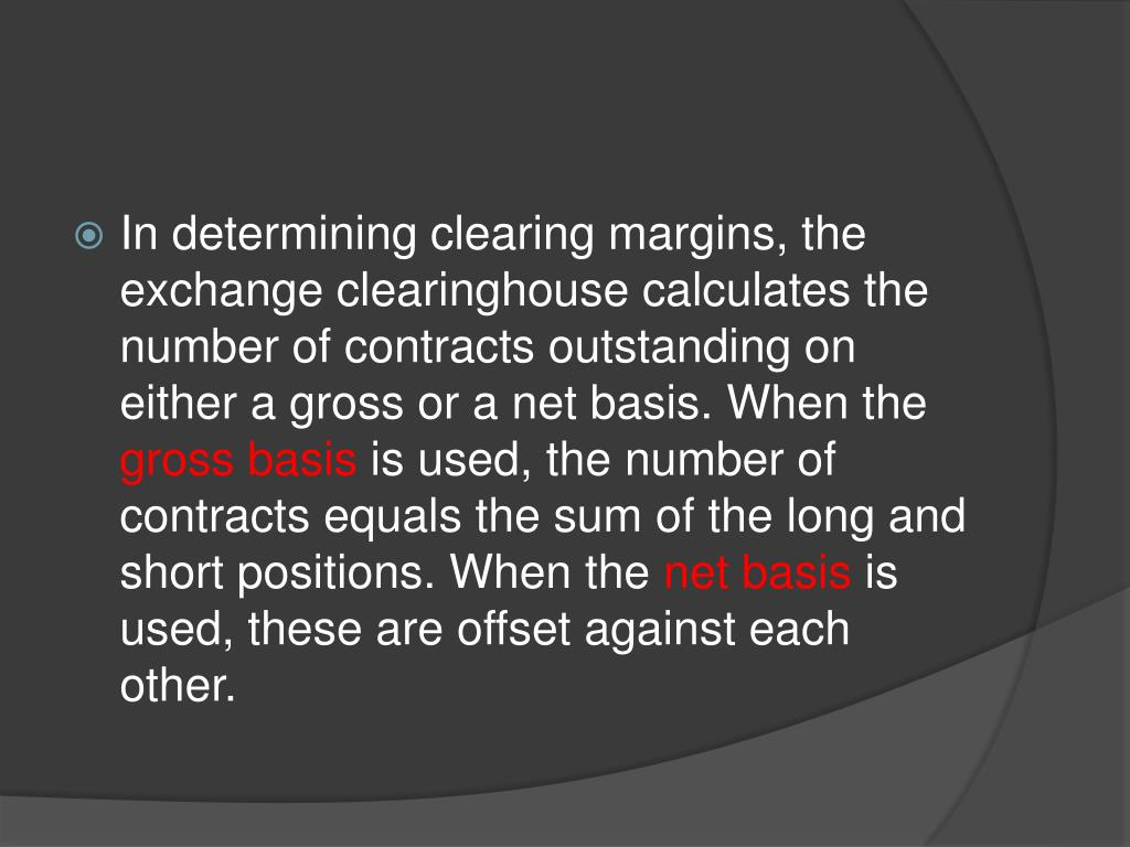 In determining clearing margins, the exchange clearinghouse calculates the number of contracts outstanding on either a gross or a net basis. When the