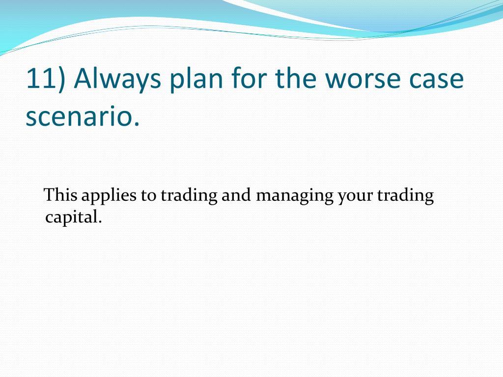 11) Always plan for the worse case scenario.