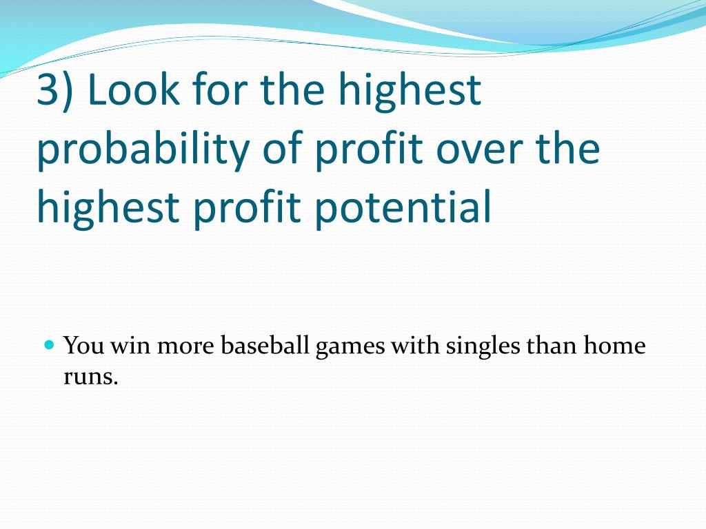 3) Look for the highest probability of profit over the highest profit potential