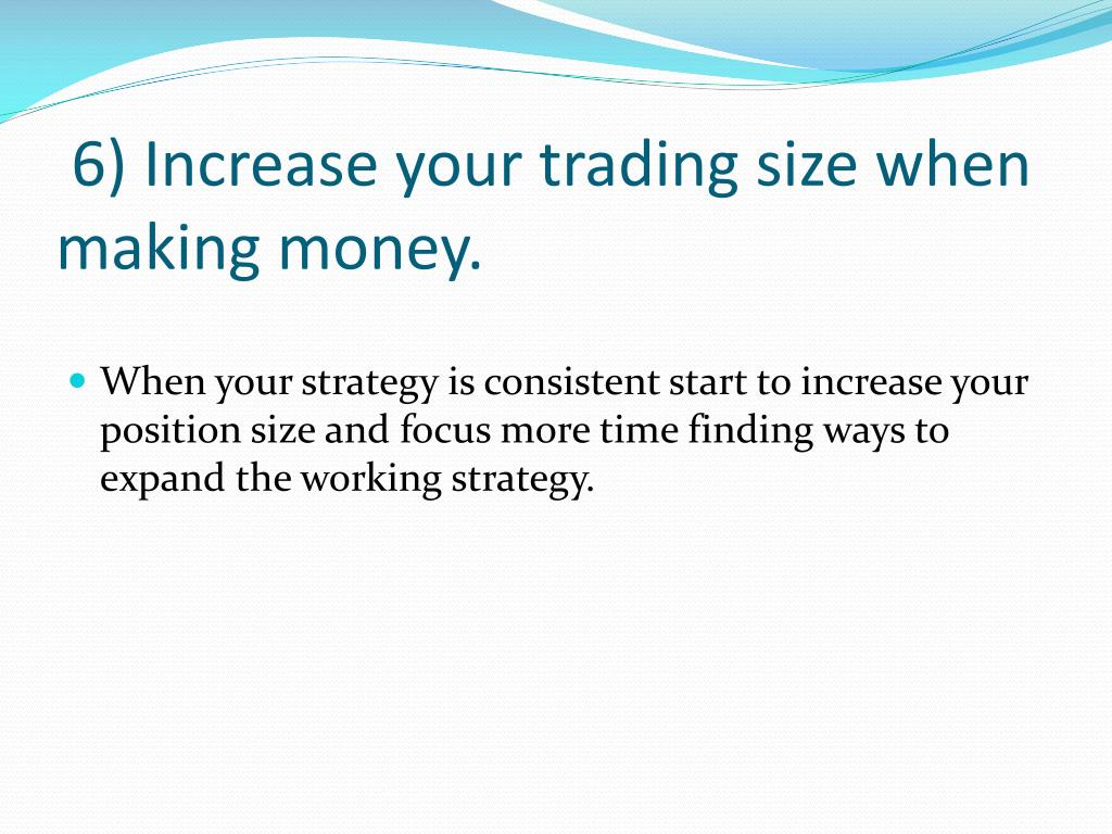 6) Increase your trading size when making money.