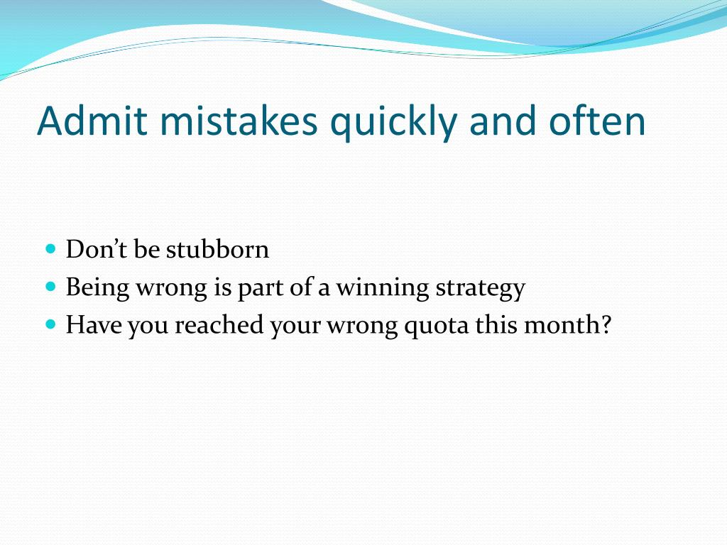 Admit mistakes quickly and often
