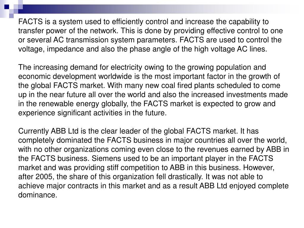FACTS is a system used to efficiently control and increase the capability to transfer power of the network. This is done by providing effective control to one or several AC transmission system parameters. FACTS are used to control the voltage, impedance and also the phase angle of the high voltage AC lines.
