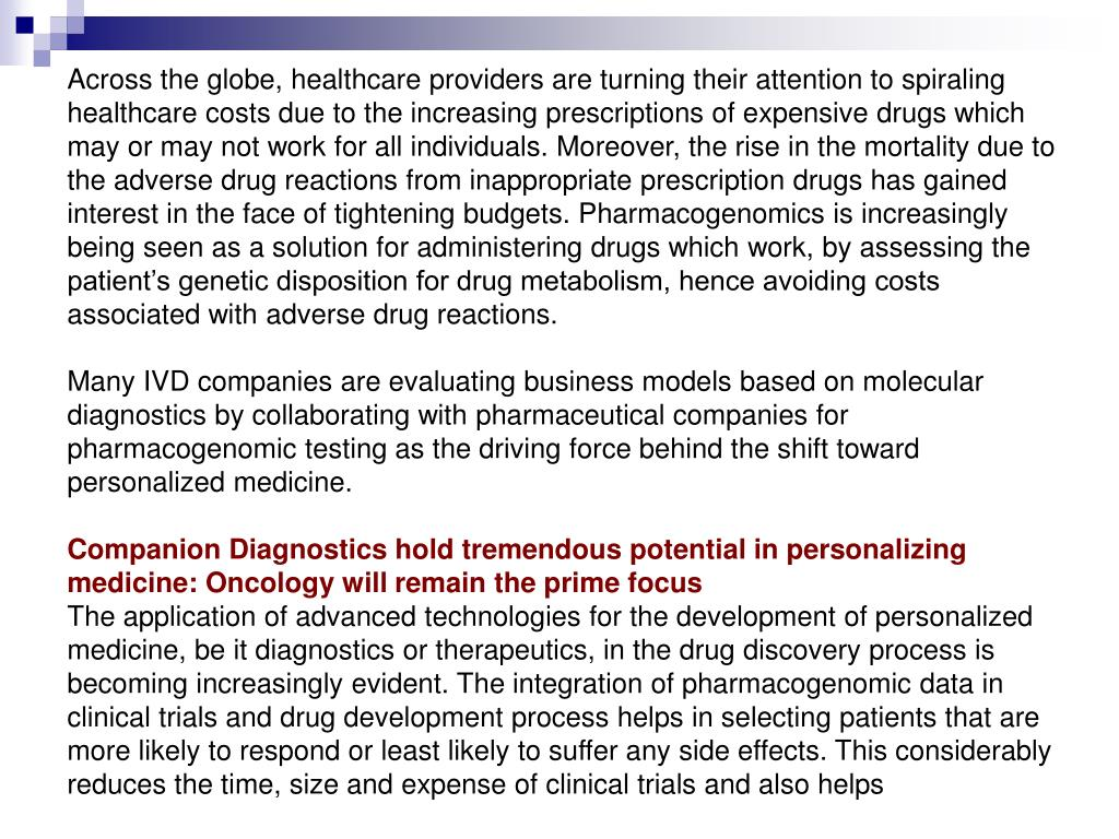 Across the globe, healthcare providers are turning their attention to spiraling healthcare costs due to the increasing prescriptions of expensive drugs which may or may not work for all individuals. Moreover, the rise in the mortality due to the adverse drug reactions from inappropriate prescription drugs has gained interest in the face of tightening budgets. Pharmacogenomics is increasingly being seen as a solution for administering drugs which work, by assessing the