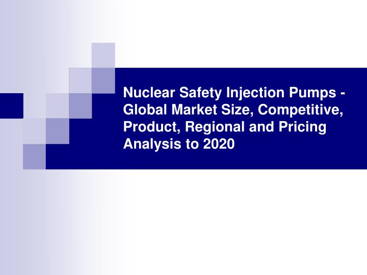 Nuclear Safety Injection Pumps - Global Market Size, Competitive, Product, Regional and Pricing Anal...