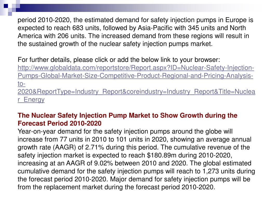 period 2010-2020, the estimated demand for safety injection pumps in Europe is expected to reach 683 units, followed by Asia-Pacific with 345 units and North America with 206 units. The increased demand from these regions will result in the sustained growth of the nuclear safety injection pumps market.