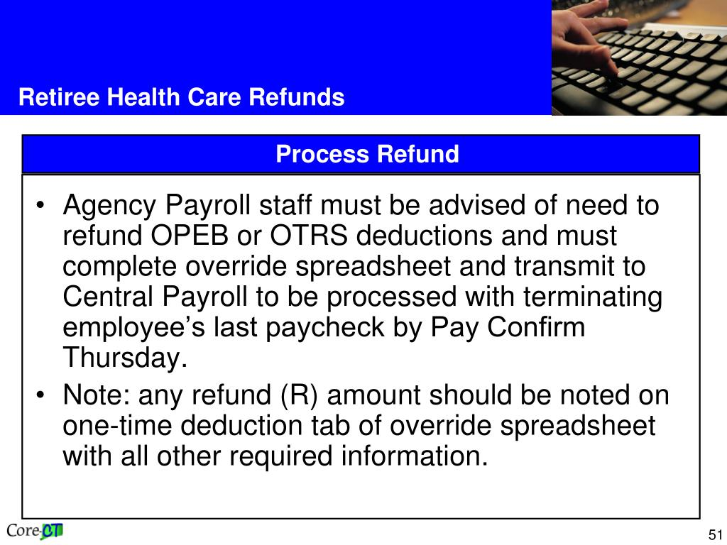 Agency Payroll staff must be advised of need to refund OPEB or OTRS deductions and must complete override spreadsheet and transmit to Central Payroll to be processed with terminating employee's last paycheck by Pay Confirm Thursday.
