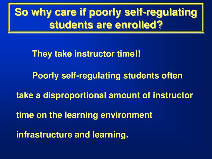 So why care if poorly self regulating students are enrolled