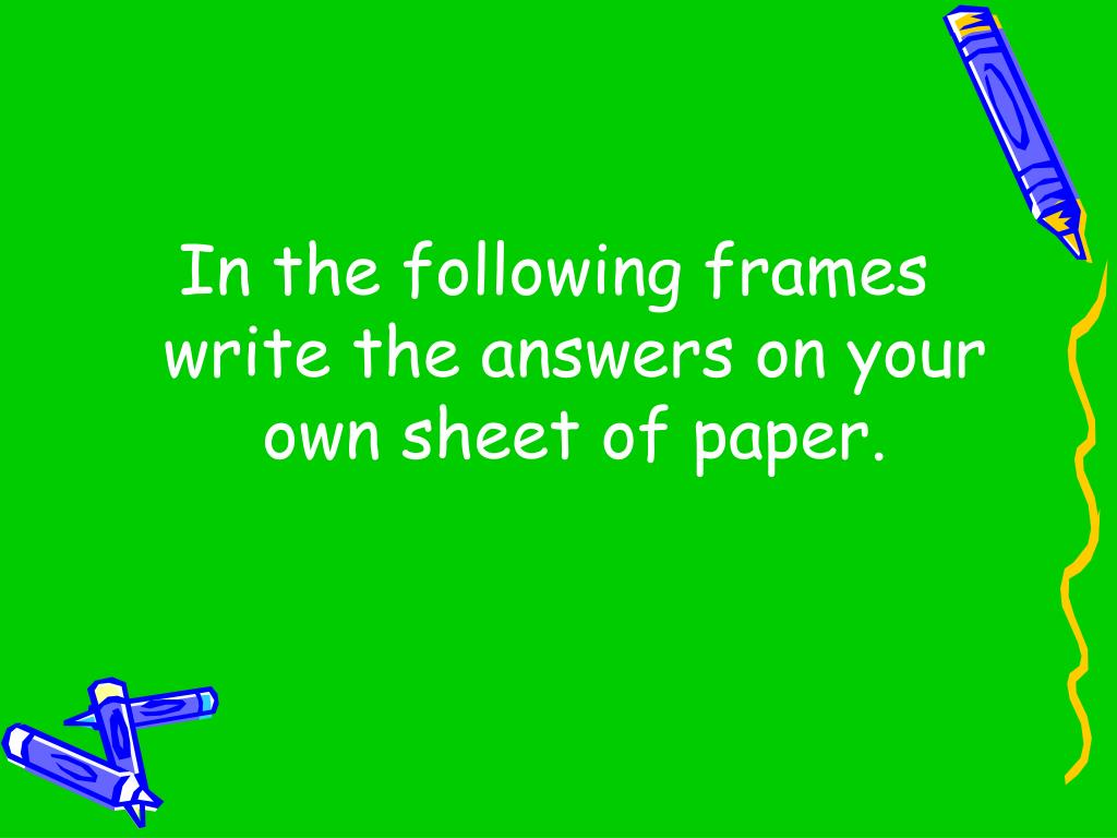 In the following frames write the answers on your own sheet of paper.