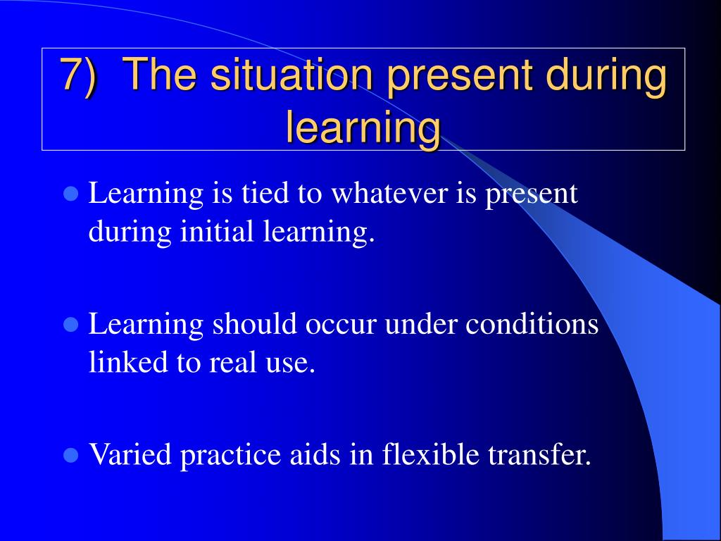7)  The situation present during learning