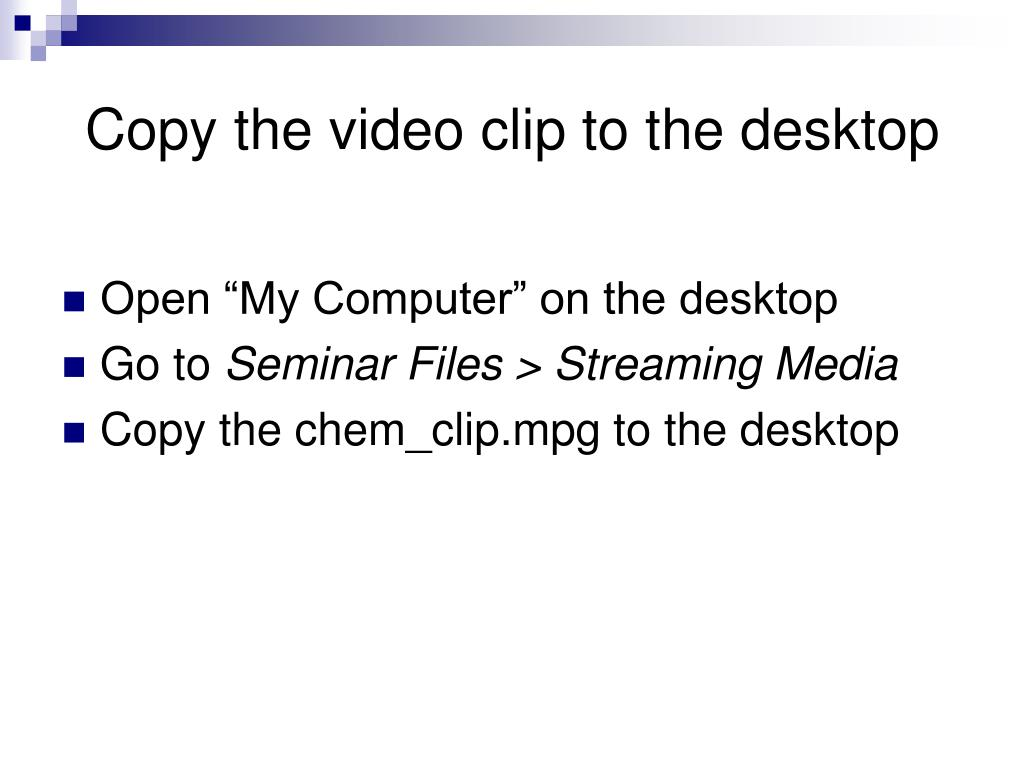 Copy the video clip to the desktop