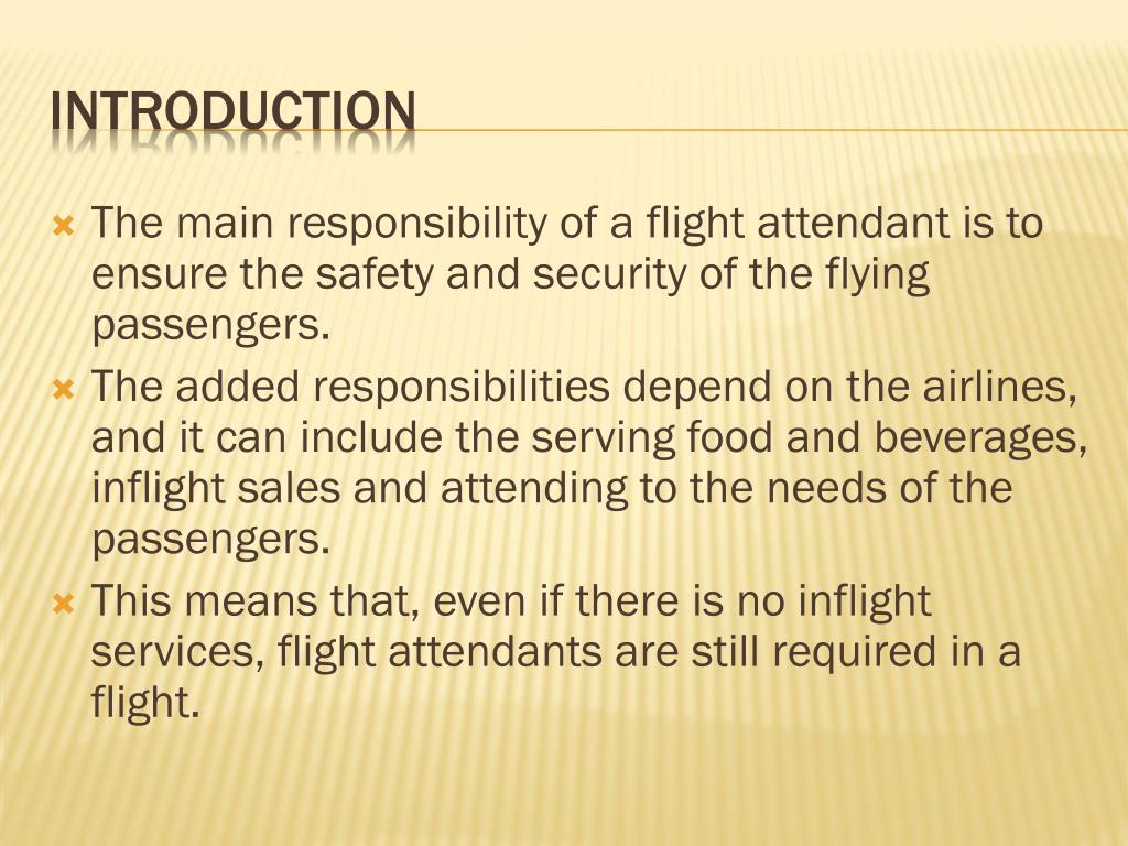 The main responsibility of a flight attendant is to ensure the safety and security of the flying passengers.