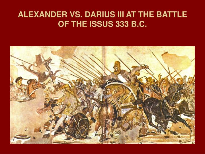 ALEXANDER VS. DARIUS III AT THE BATTLE OF THE ISSUS 333 B.C.