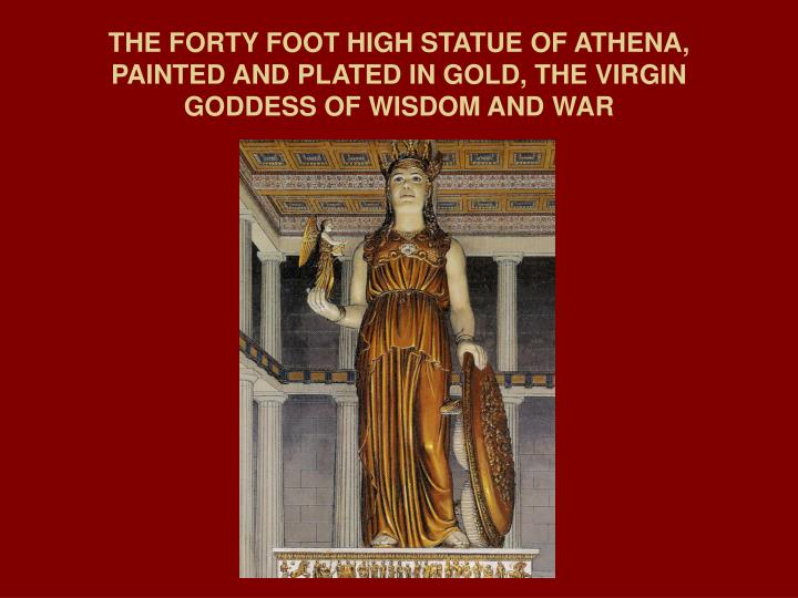 THE FORTY FOOT HIGH STATUE OF ATHENA, PAINTED AND PLATED IN GOLD, THE VIRGIN GODDESS OF WISDOM AND WAR