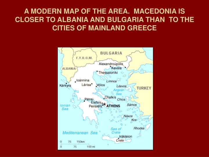 A MODERN MAP OF THE AREA.  MACEDONIA IS CLOSER TO ALBANIA AND BULGARIA THAN  TO THE CITIES OF MAINLAND GREECE