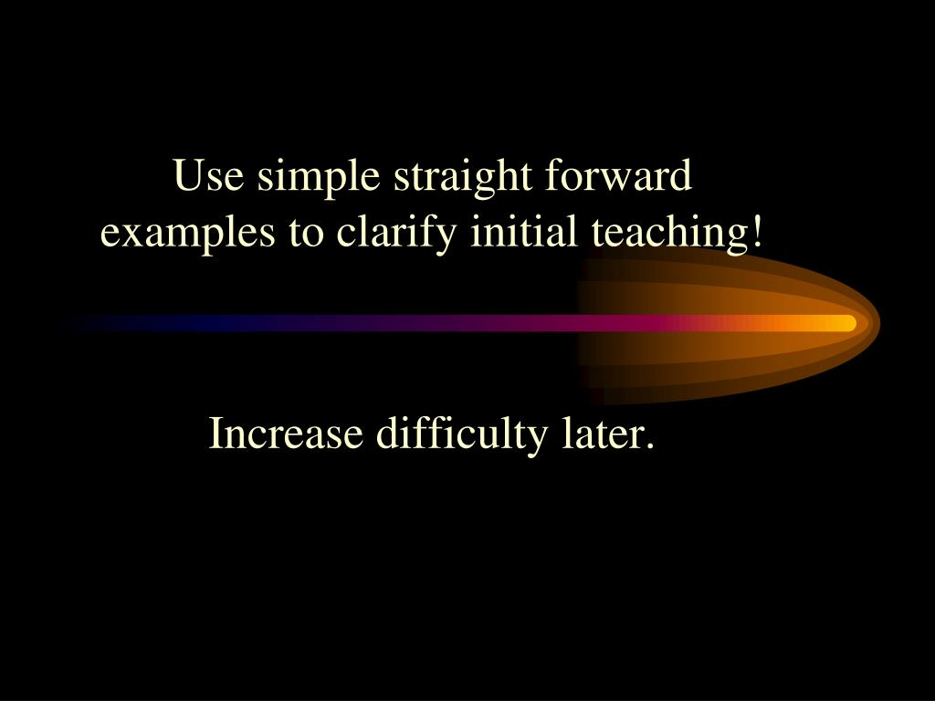 Use simple straight forward examples to clarify initial teaching!