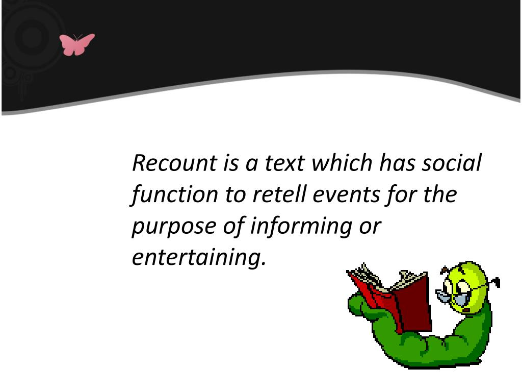 Recount is a text which has social function to retell events for the purpose of informing or entertaining.