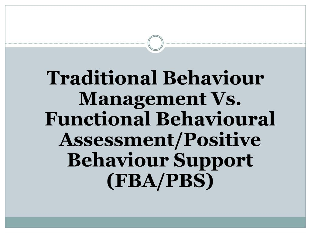 Traditional Behaviour Management Vs. Functional Behavioural Assessment/Positive Behaviour Support (FBA/PBS)