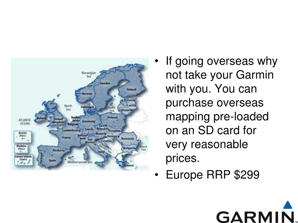 If going overseas why not take your Garmin with you. You can purchase overseas mapping pre-loaded on an SD card for very reasonable prices.