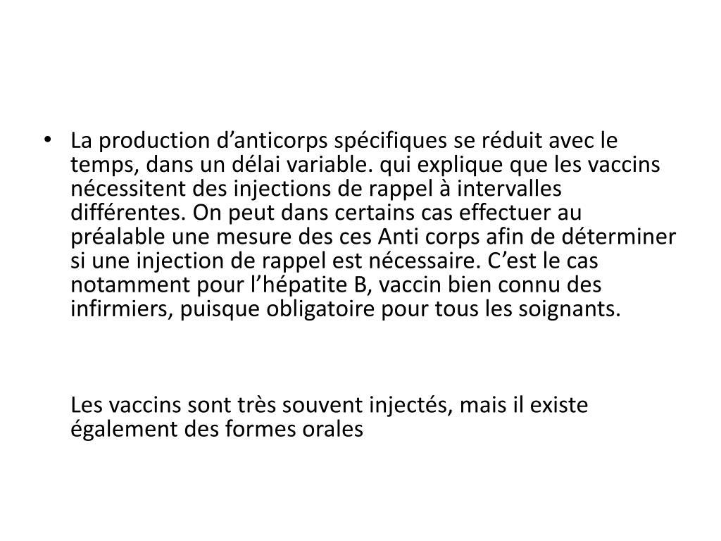 La production d'anticorps spécifiques se réduit avec le temps, dans un délai variable. qui explique que les vaccins nécessitent des injections de rappel à intervalles différentes. On peut dans certains cas effectuer au préalable une mesure des ces Anti corps afin de déterminer si une injection de rappel est nécessaire. C'est le cas notamment pour l'hépatite B, vaccin bien connu des infirmiers, puisque obligatoire pour tous les soignants.
