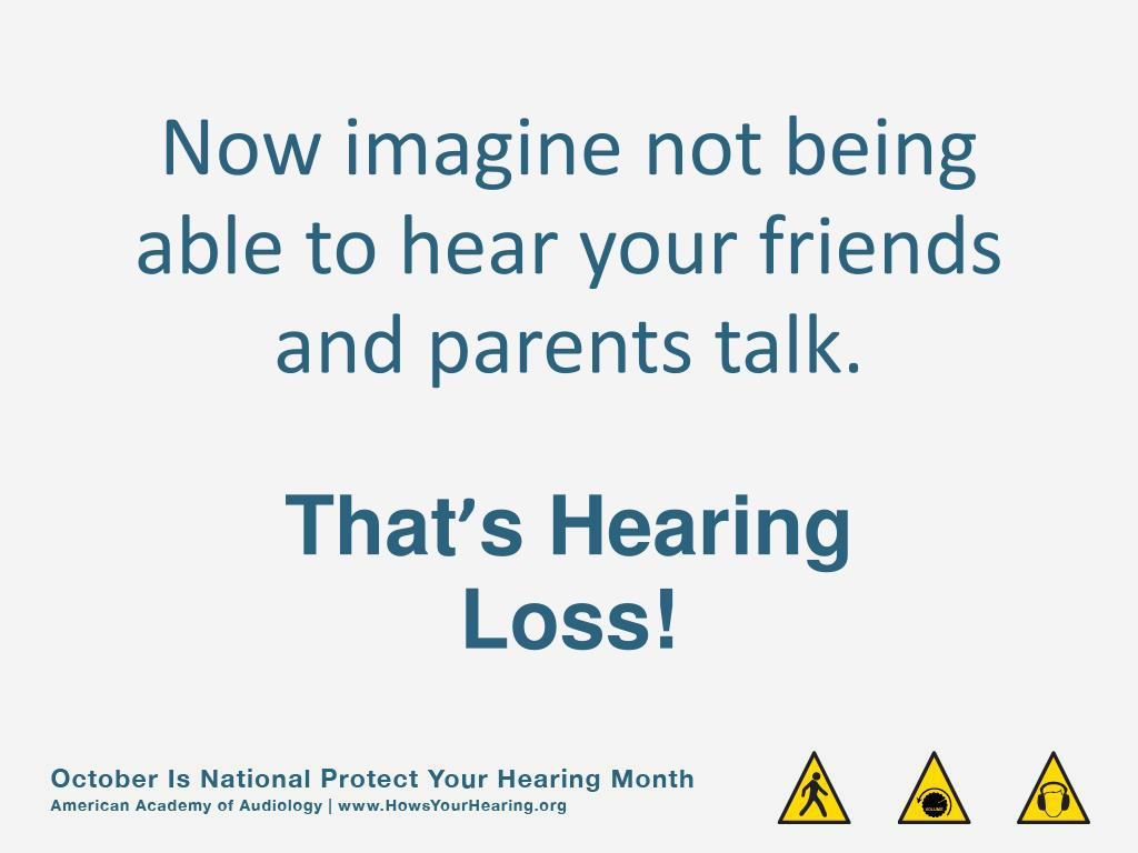 Now imagine not being able to hear your friends and parents talk.