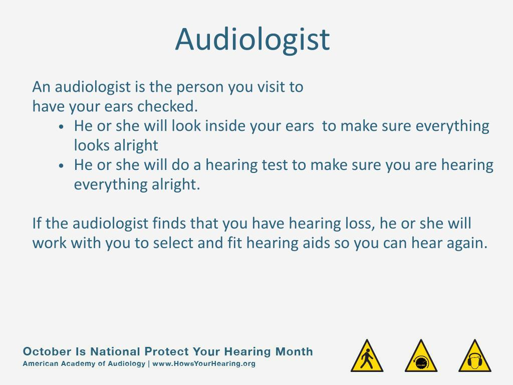 An audiologist is the person you visit to