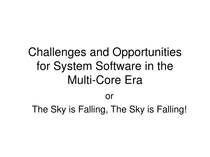 Challenges and opportunities for system software in the multi core era l.jpg