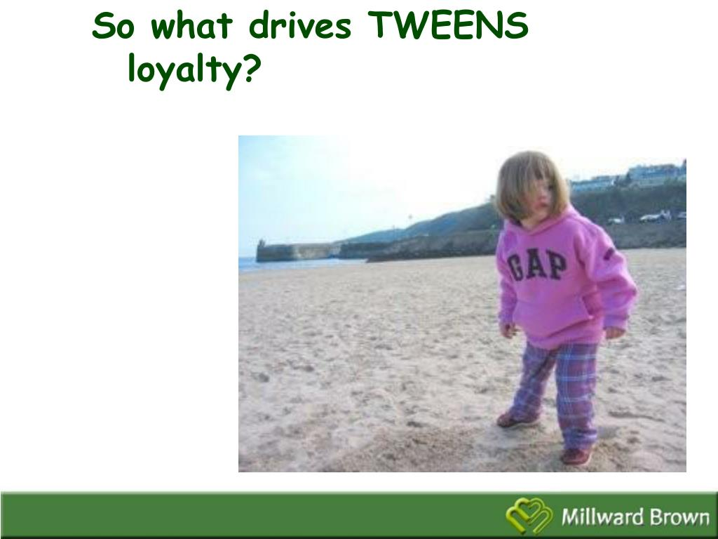 So what drives TWEENS loyalty?
