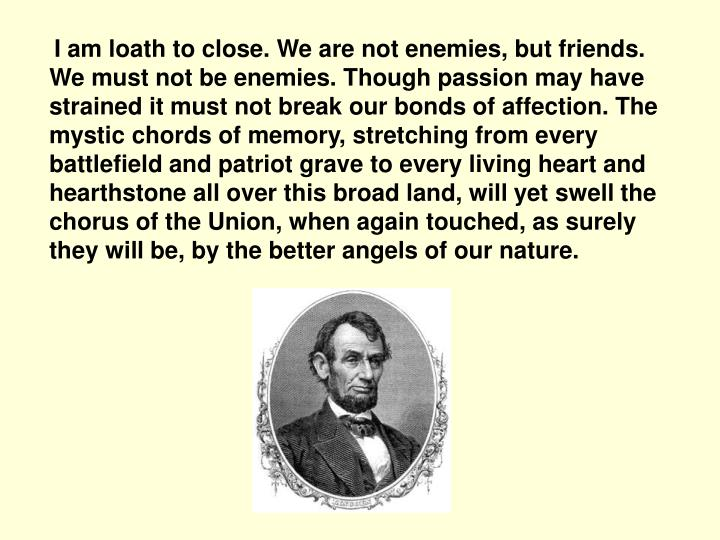 I am loath to close. We are not enemies, but friends. We must not be enemies. Though passion may hav...