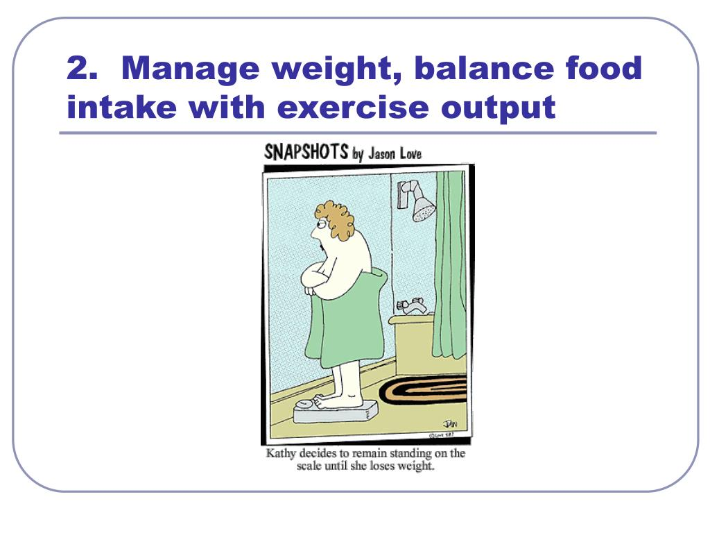 2.  Manage weight, balance food intake with exercise output