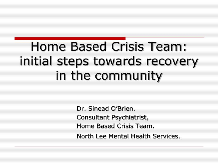 Home based crisis team initial steps towards recovery in the community l.jpg
