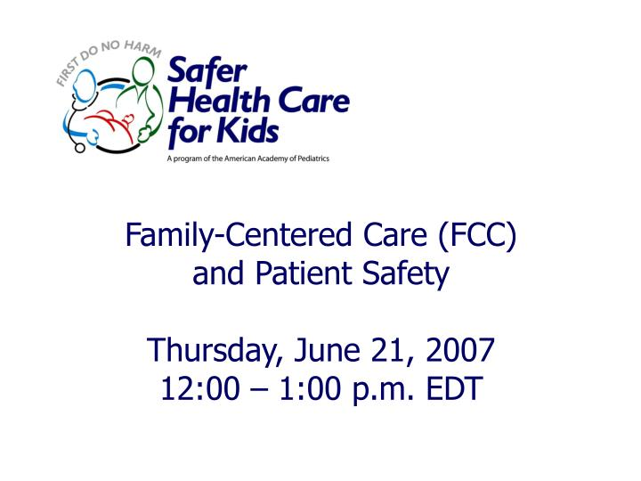 Family centered care fcc and patient safety thursday june 21 2007 12 00 1 00 p m edt