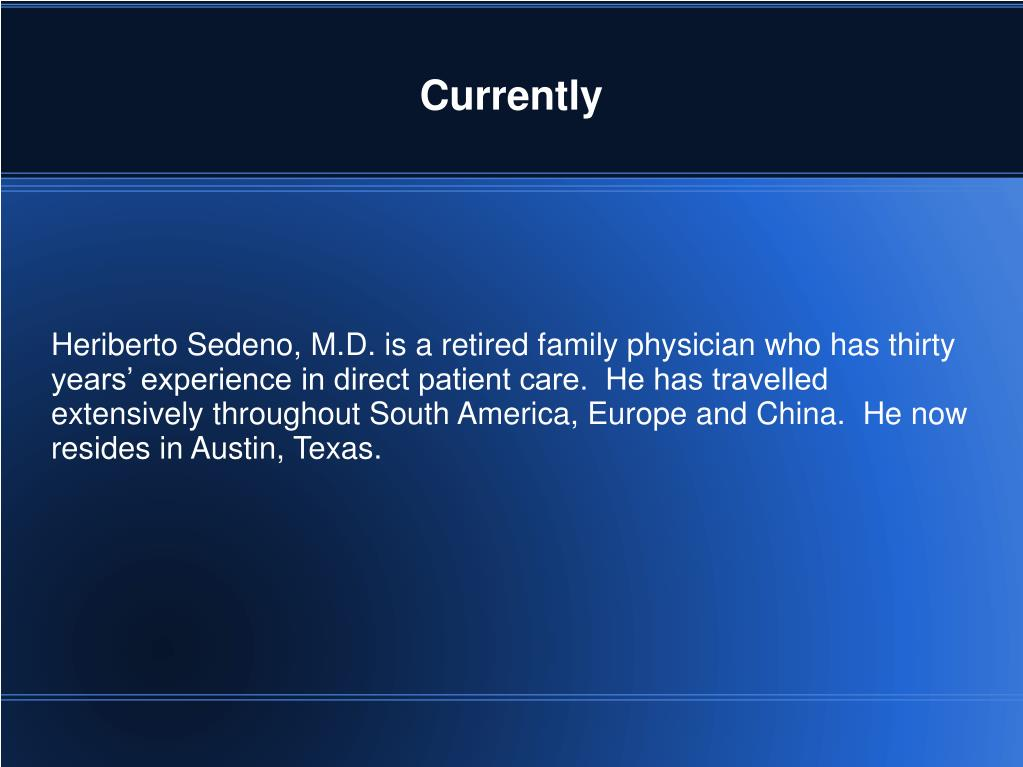 Heriberto Sedeno, M.D. is a retired family physician who has thirty years' experience in direct patient care.  He has travelled extensively throughout South America, Europe and China.  He now resides in Austin, Texas.